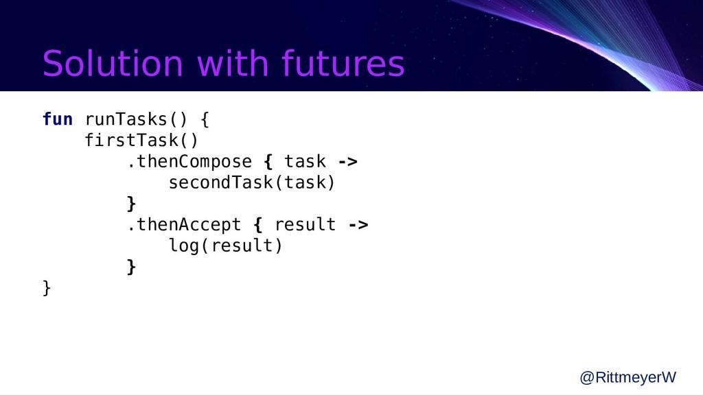 Solution with futures fun runTasks() { firstTas...