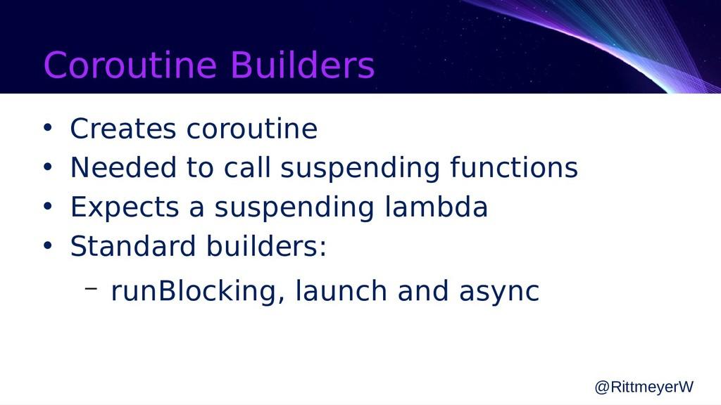 Coroutine Builders • Creates coroutine • Needed...