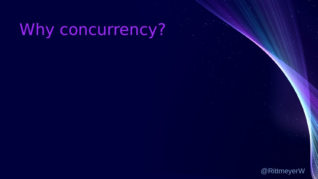 Why concurrency? @RittmeyerW