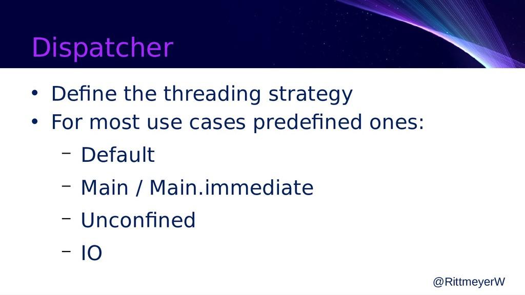 Dispatcher • Define the threading strategy • Fo...