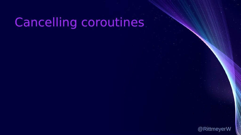 Cancelling coroutines @RittmeyerW