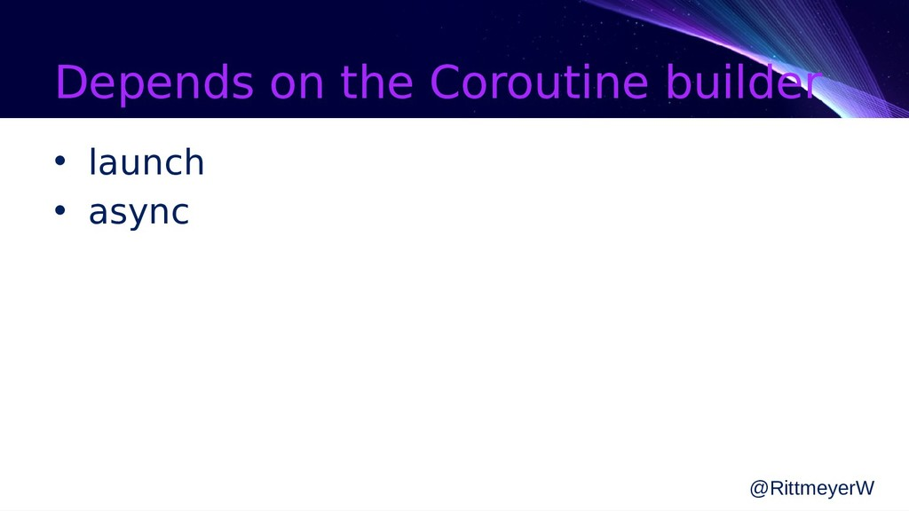 Depends on the Coroutine builder • launch • asy...