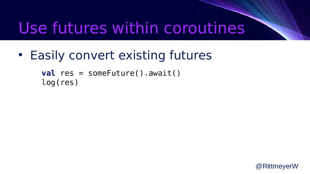 Use futures within coroutines • Easily convert ...
