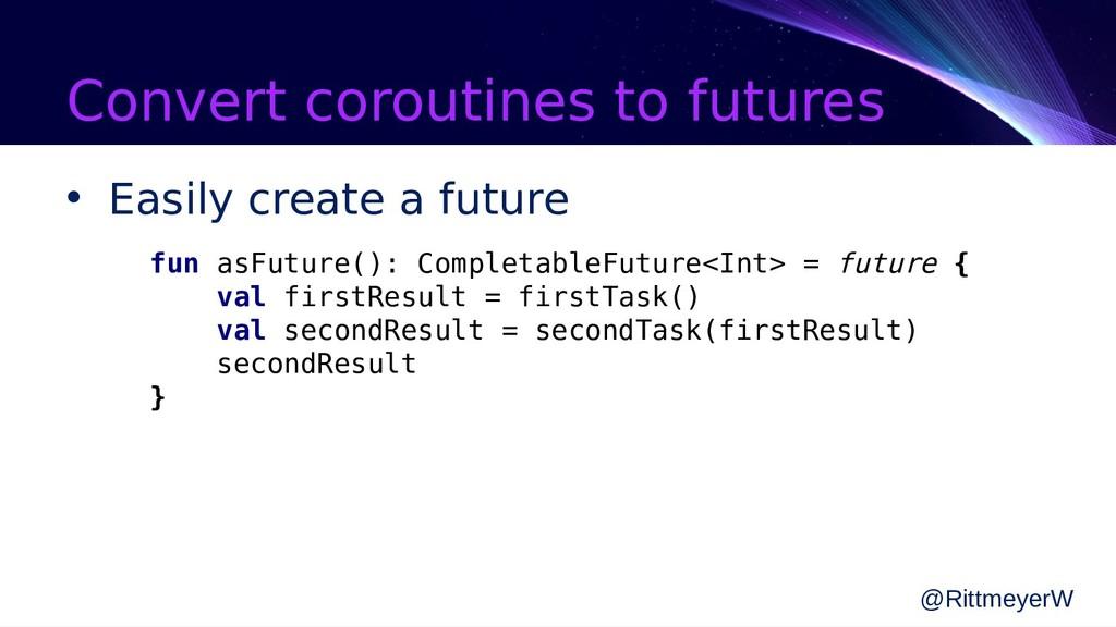 Convert coroutines to futures • Easily create a...
