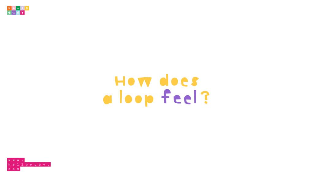 How does a loop feel?