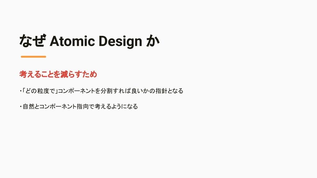なぜ Atomic Design か 考えることを減らすため ・「どの粒度で」コンポーネントを...