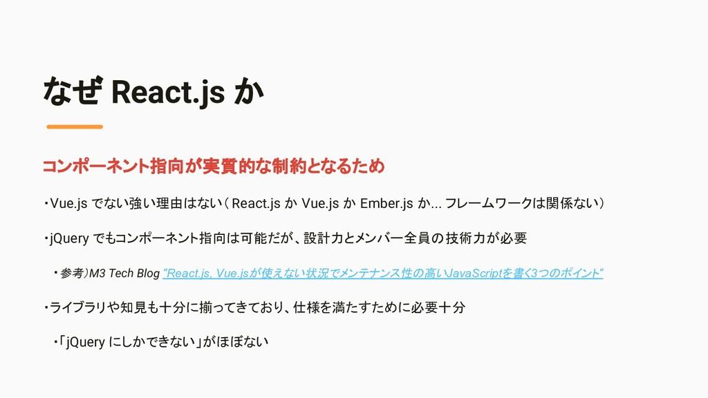 なぜ React.js か コンポーネント指向が実質的な制約となるため ・Vue.js でない...