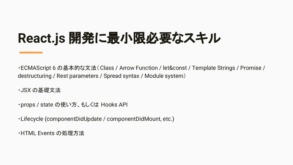 React.js 開発に最小限必要なスキル ・ECMAScript 6 の基本的な文法(Cla...