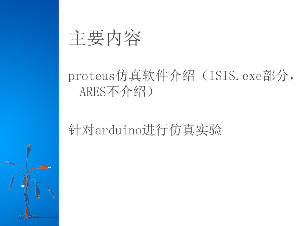 主要内容 proteus仿真软件介绍(ISIS.exe部分, ARES不介绍) 针对ardui...
