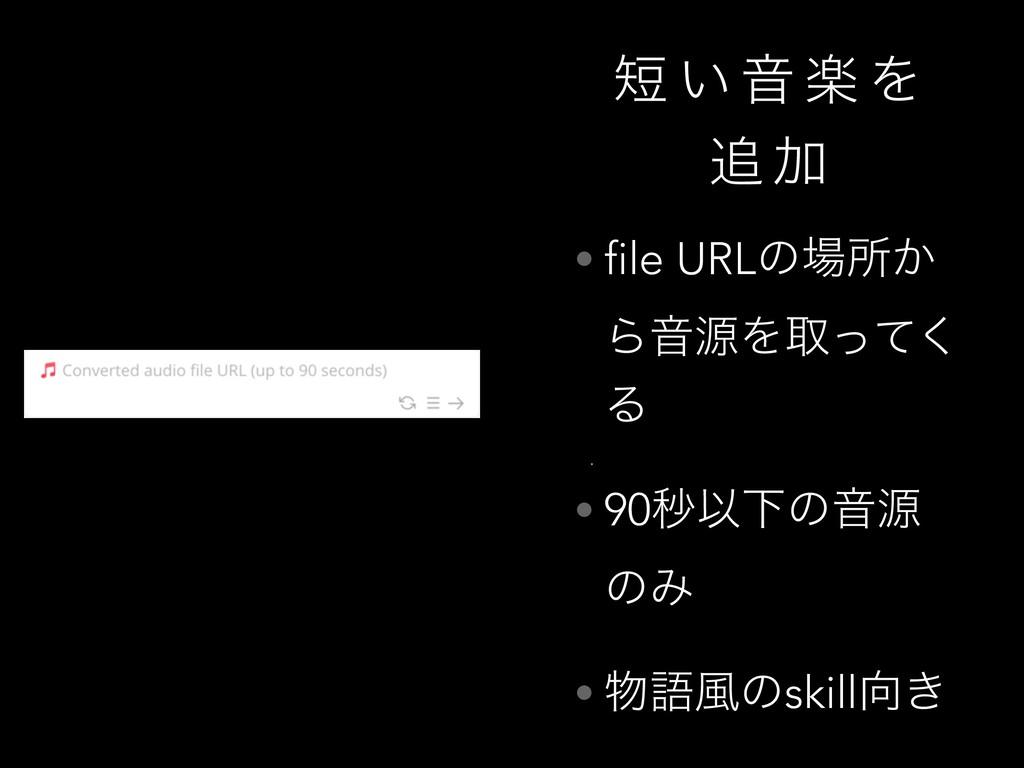  ͍ Ի ָ Λ  Ճ • file URLͷॴ͔ ΒԻݯΛऔͬͯ͘ Δ • 90ඵҎԼ...