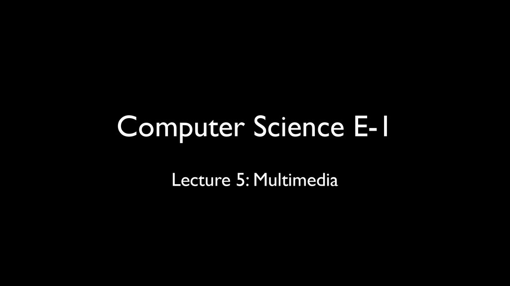 Computer Science E-1 Lecture 5: Multimedia