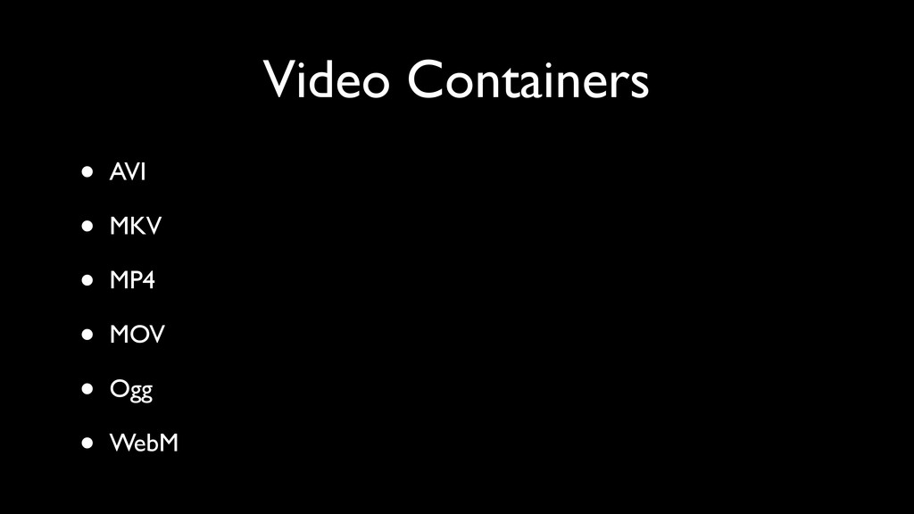 Video Containers • AVI • MKV • MP4 • MOV • Ogg ...