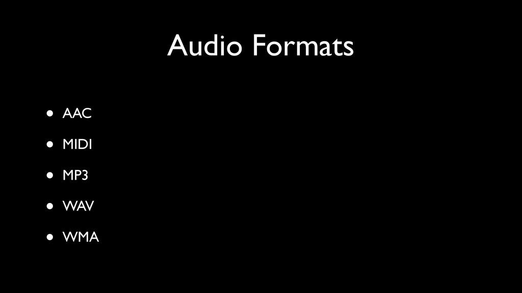 Audio Formats • AAC • MIDI • MP3 • WAV • WMA