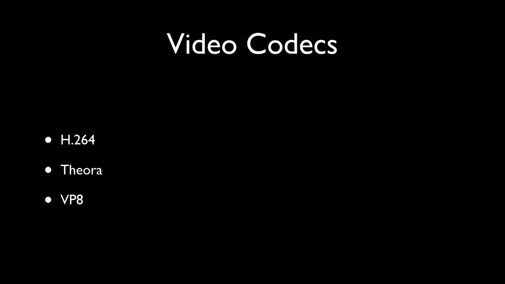 Video Codecs • H.264 • Theora • VP8