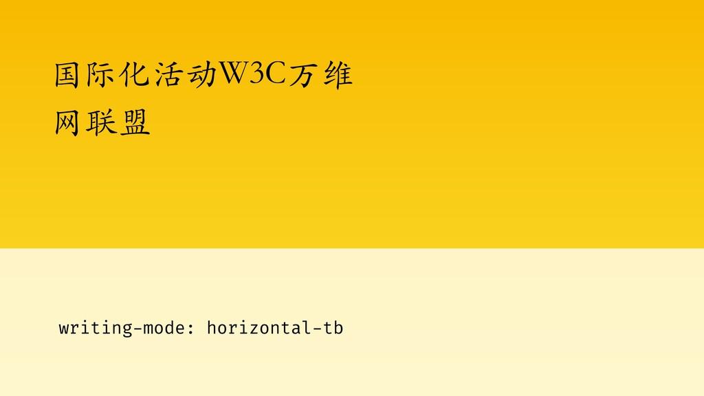 国际化活动W3C万维 ⽹联盟 writing-mode: horizontal-tb