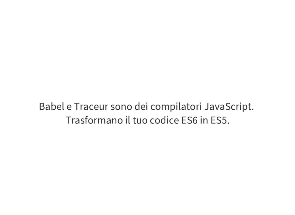 Babel e Traceur sono dei compilatori JavaScript...