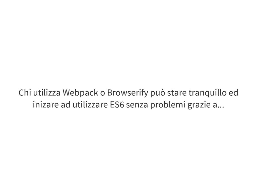 Chi utilizza Webpack o Browserify può stare tra...
