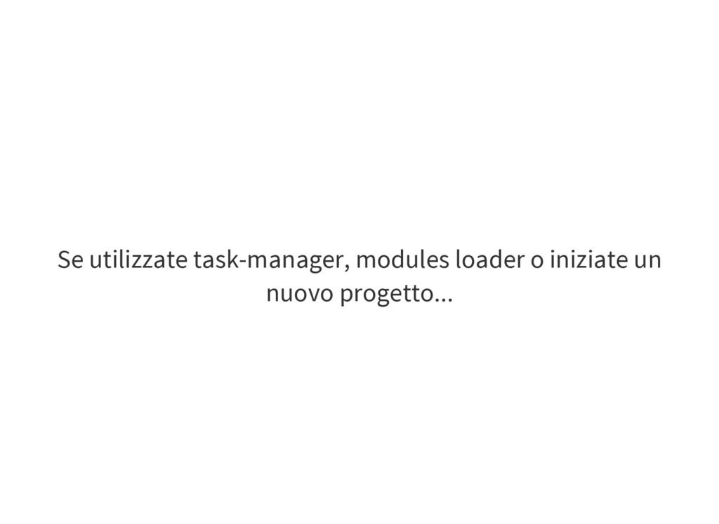 Se utilizzate task-manager, modules loader o in...