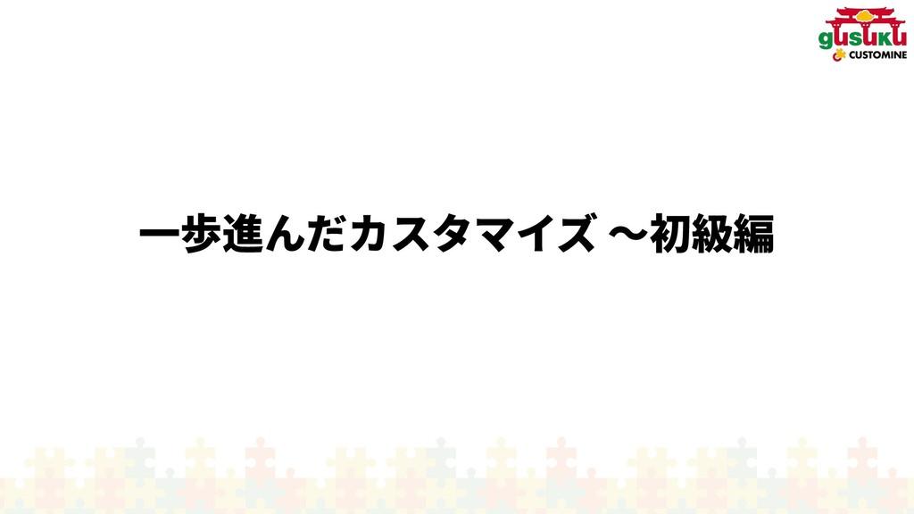 一歩進んだカスタマイんだカスタマイズ カスタマイズ 〜入門編初から大きく作り級編