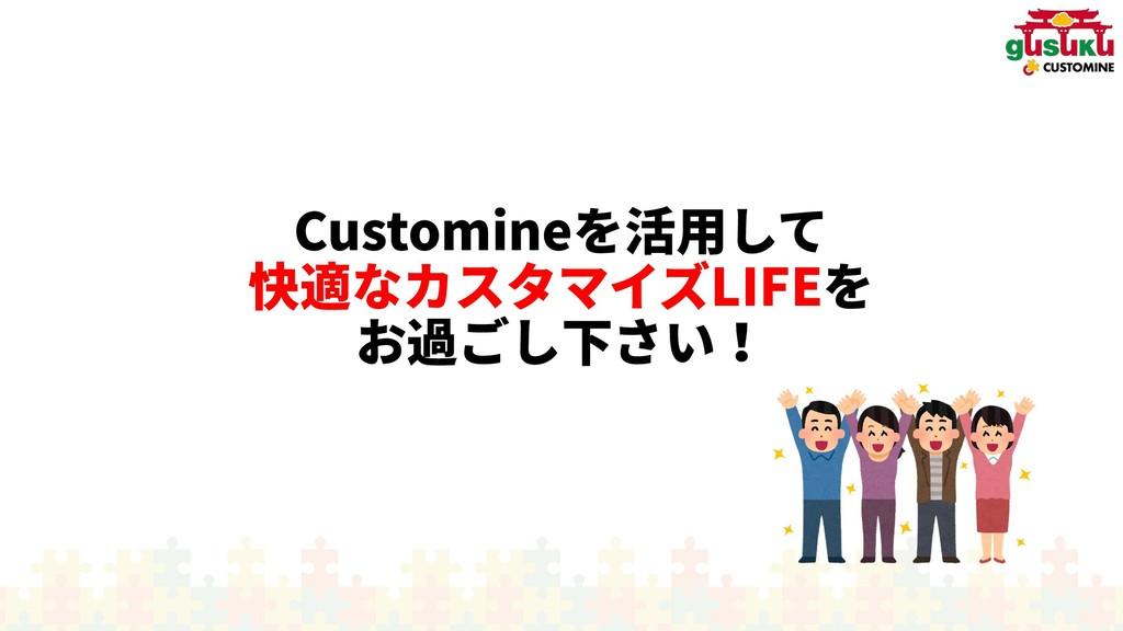 Customineを活用されていることして 快適なカスタマイズLIFEを お過ぎないごし下さい...