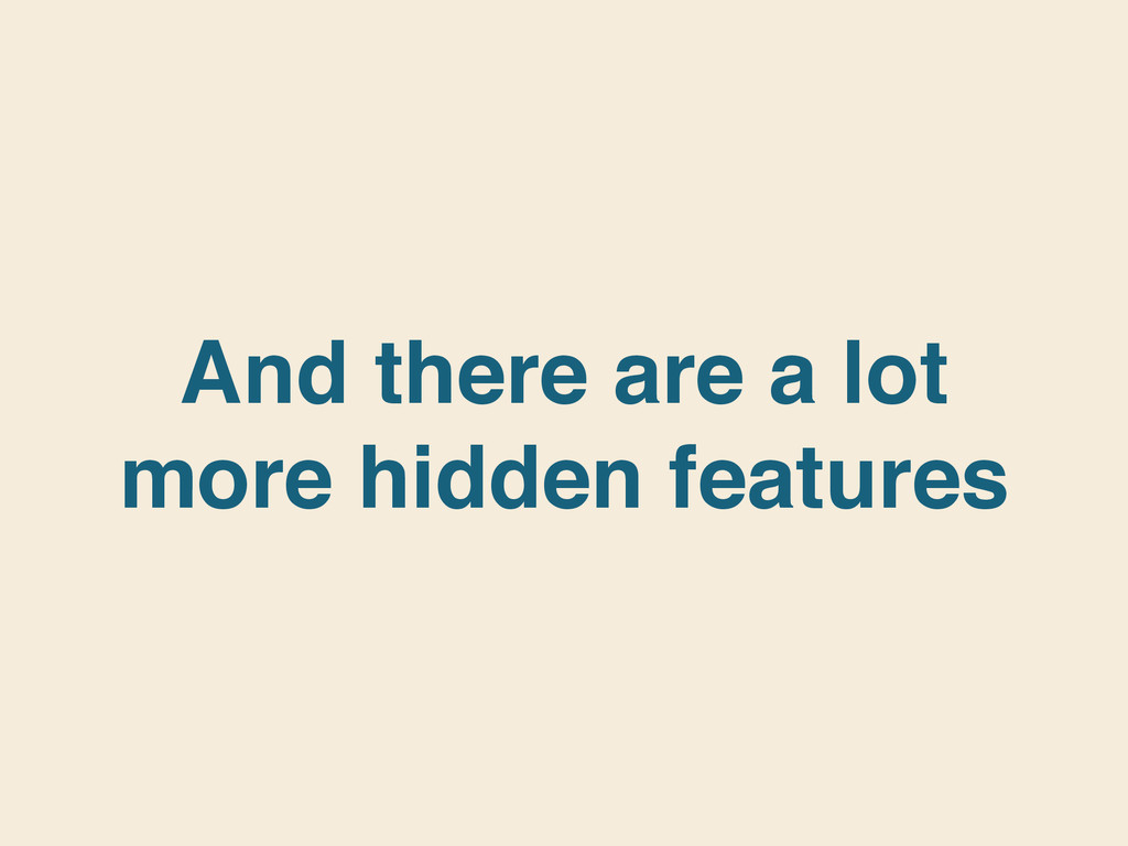 And there are a lot more hidden features