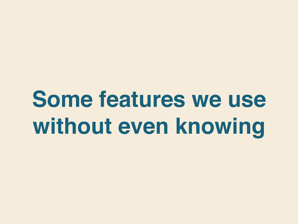 Some features we use without even knowing