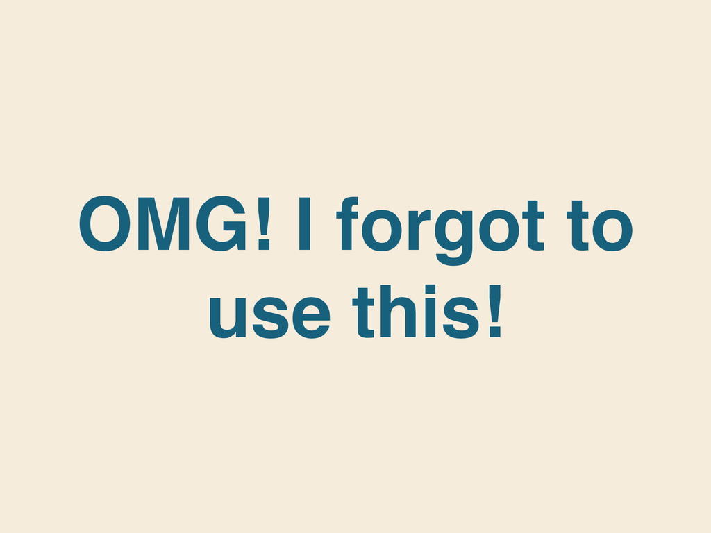 OMG! I forgot to use this!