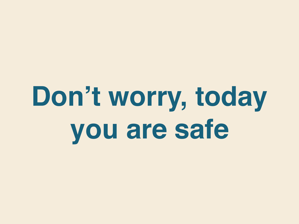 Don't worry, today you are safe