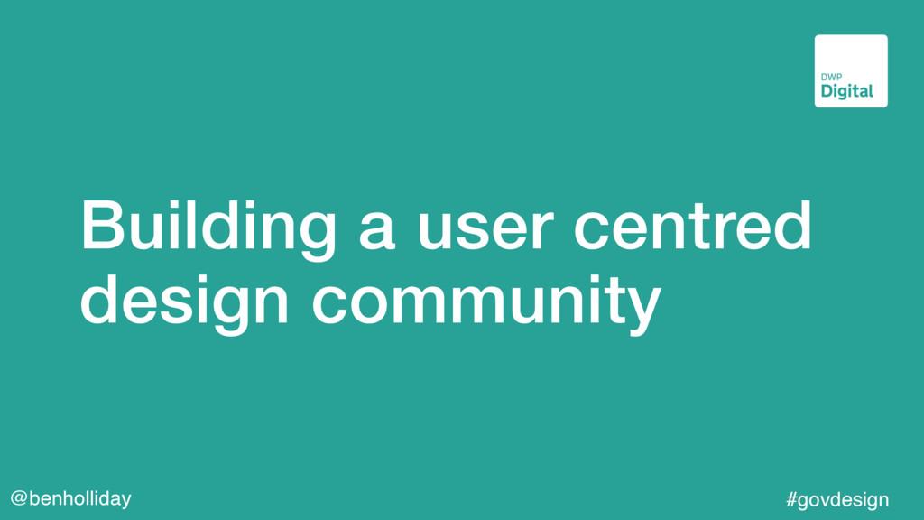 @benholliday #govdesign Building a user centred...