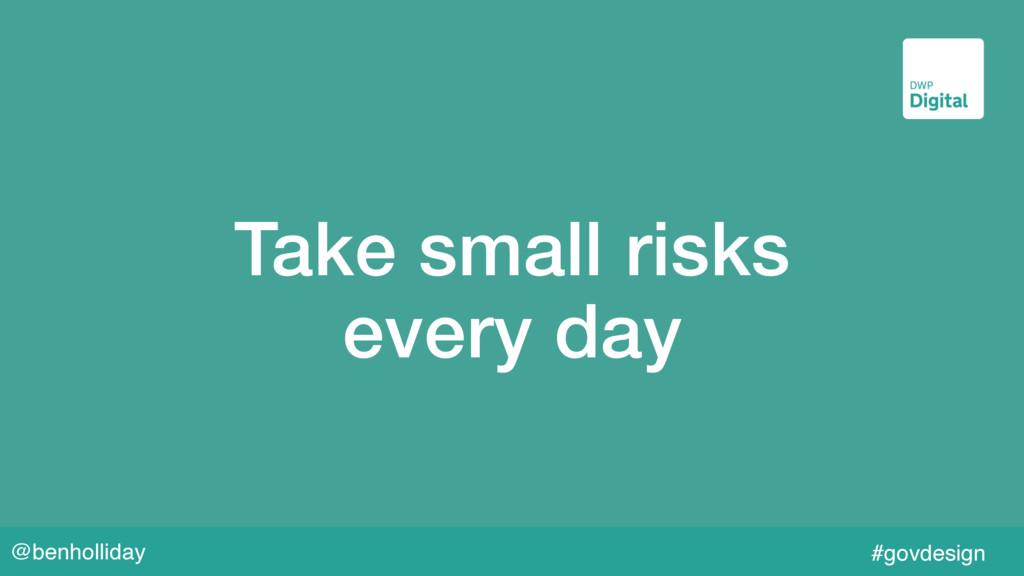 @benholliday #govdesign Take small risks  ever...