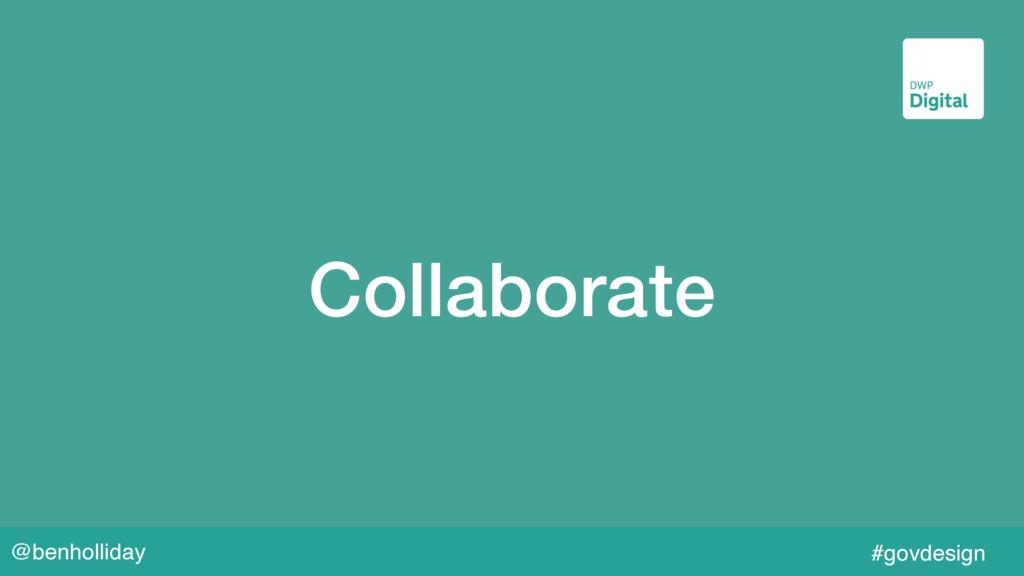 @benholliday #govdesign Collaborate