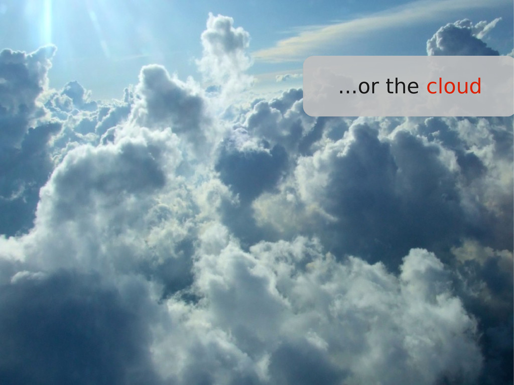 ...or the cloud