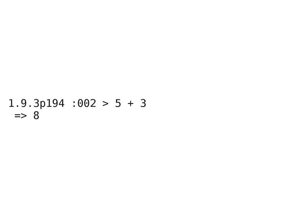 1.9.3p194 :002 > 5 + 3 => 8