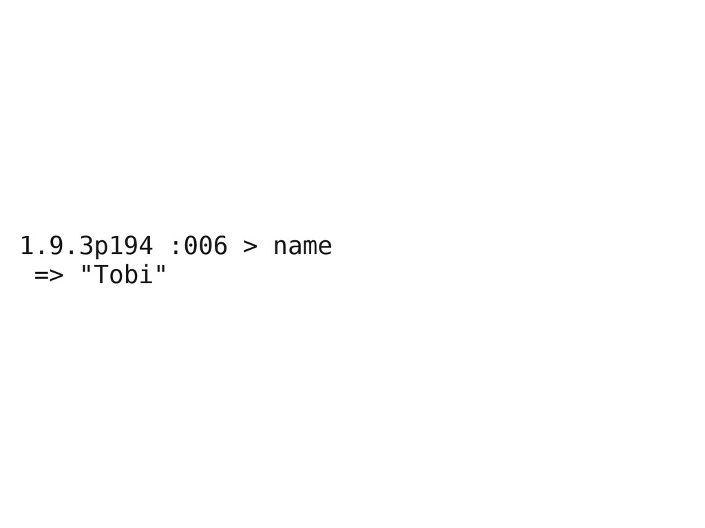 """1.9.3p194 :006 > name => """"Tobi"""""""