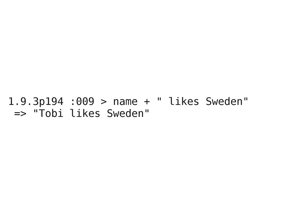 "1.9.3p194 :009 > name + "" likes Sweden"" => ""Tob..."