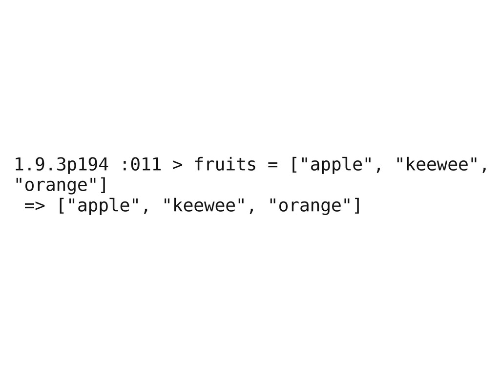 "1.9.3p194 :011 > fruits = [""apple"", ""keewee"", ""..."