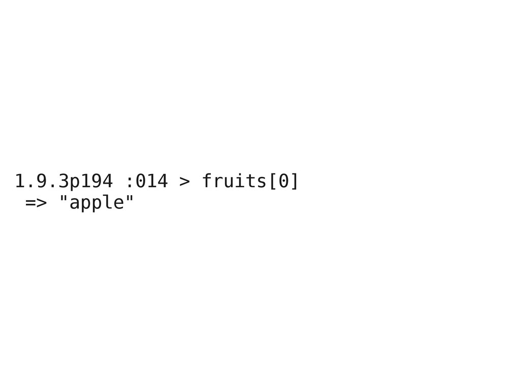 "1.9.3p194 :014 > fruits[0] => ""apple"""