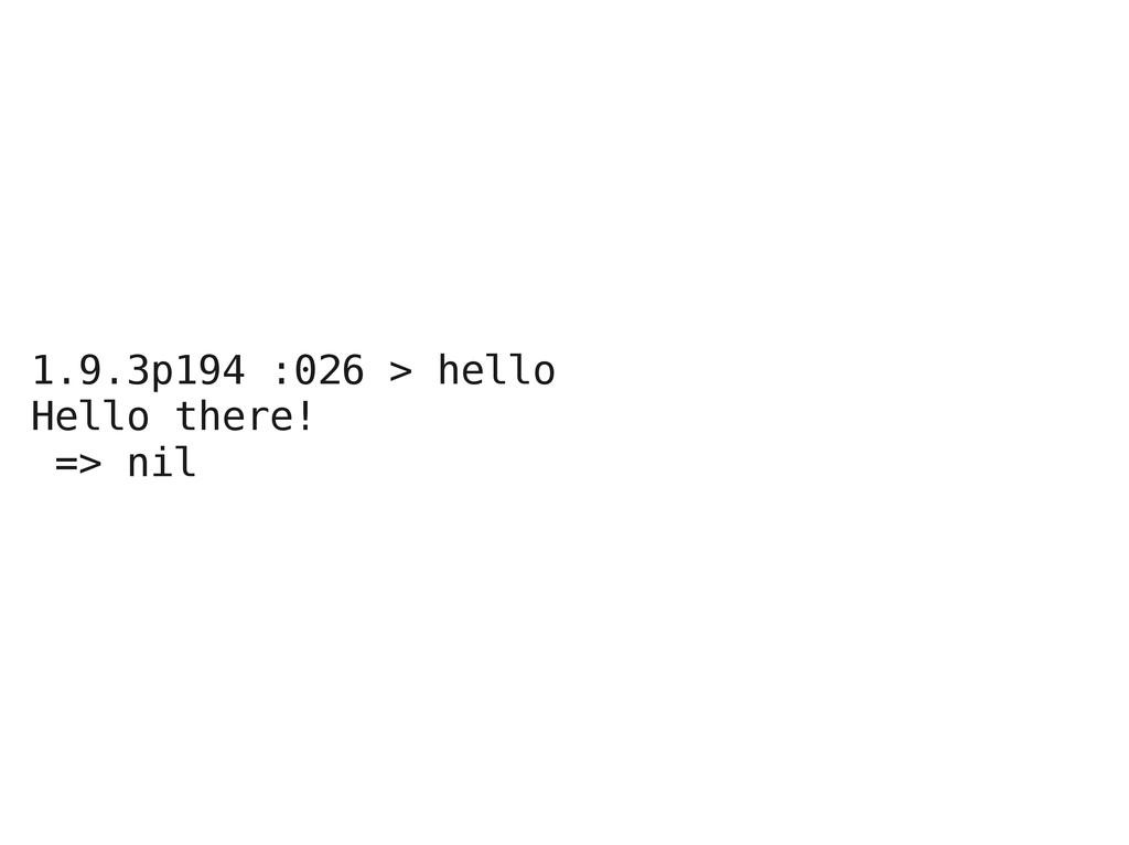 1.9.3p194 :026 > hello Hello there! => nil