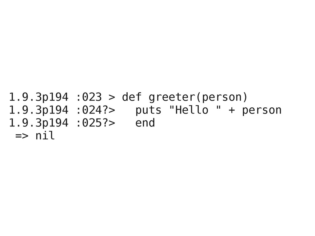 1.9.3p194 :023 > def greeter(person) 1.9.3p194 ...