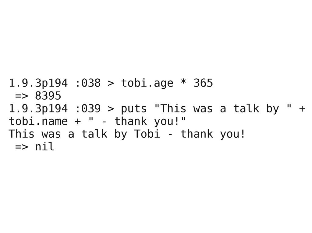 1.9.3p194 :038 > tobi.age * 365 => 8395 1.9.3p1...
