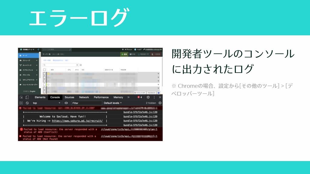 エラーログ 開発者ツールのコンソール に出⼒されたログ ※ Chromeの場合、設定から[その...