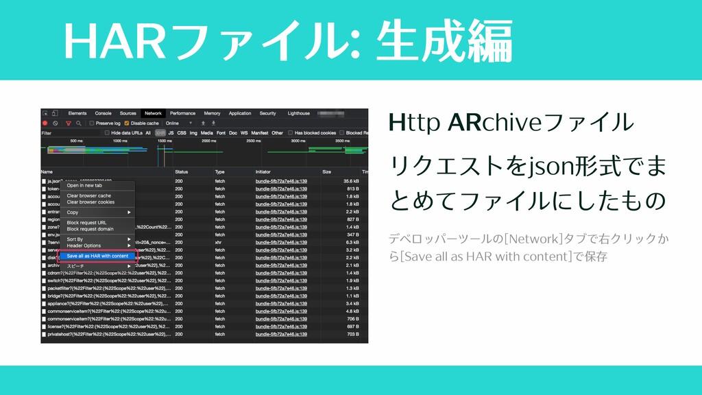 HARファイル: ⽣成編 Http ARchiveファイル リクエストをjson形式でま とめ...
