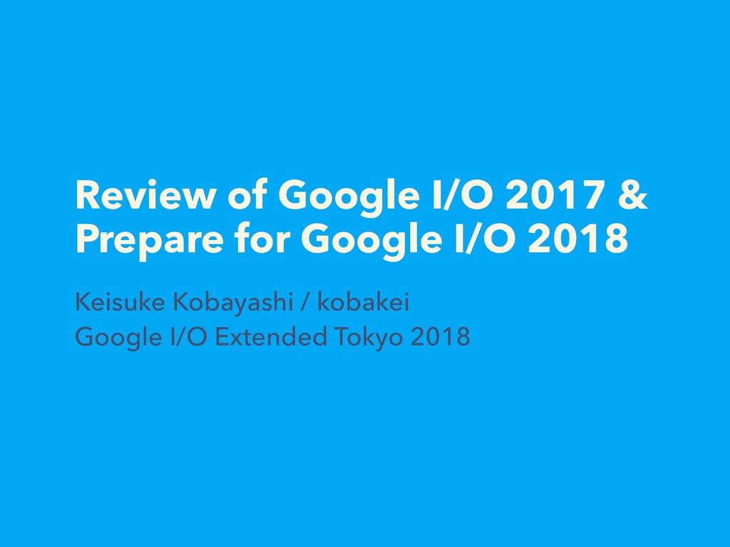 Review of Google I/O 2017 & Prepare for Google ...