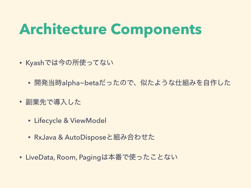 Architecture Components • KyashͰࠓͷॴͬͯͳ͍ • ։ൃ...
