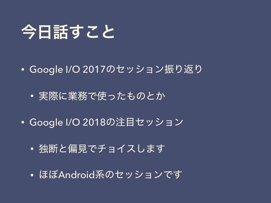ࠓ͢͜ͱ • Google I/O 2017ͷηογϣϯৼΓฦΓ • ࣮ࡍʹۀͰͬͨ...
