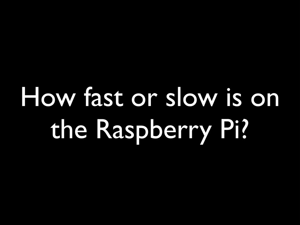 How fast or slow is on the Raspberry Pi?