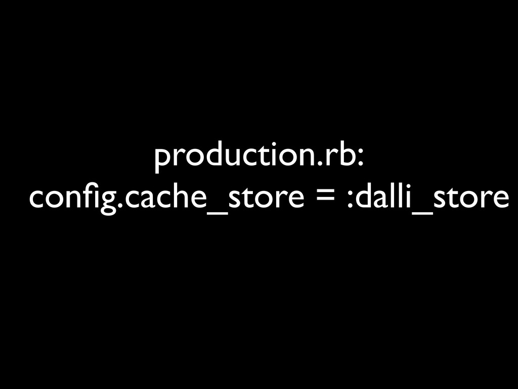 production.rb: config.cache_store = :dalli_stor...