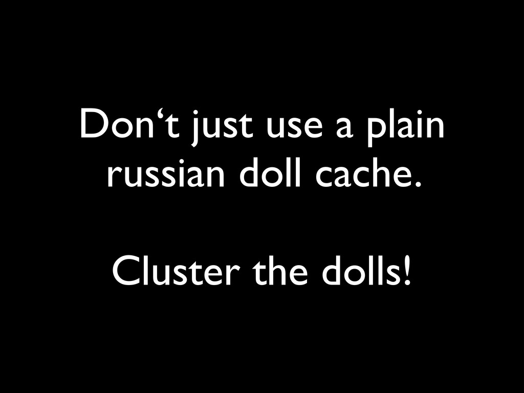 Don't just use a plain russian doll cache.  ! ...