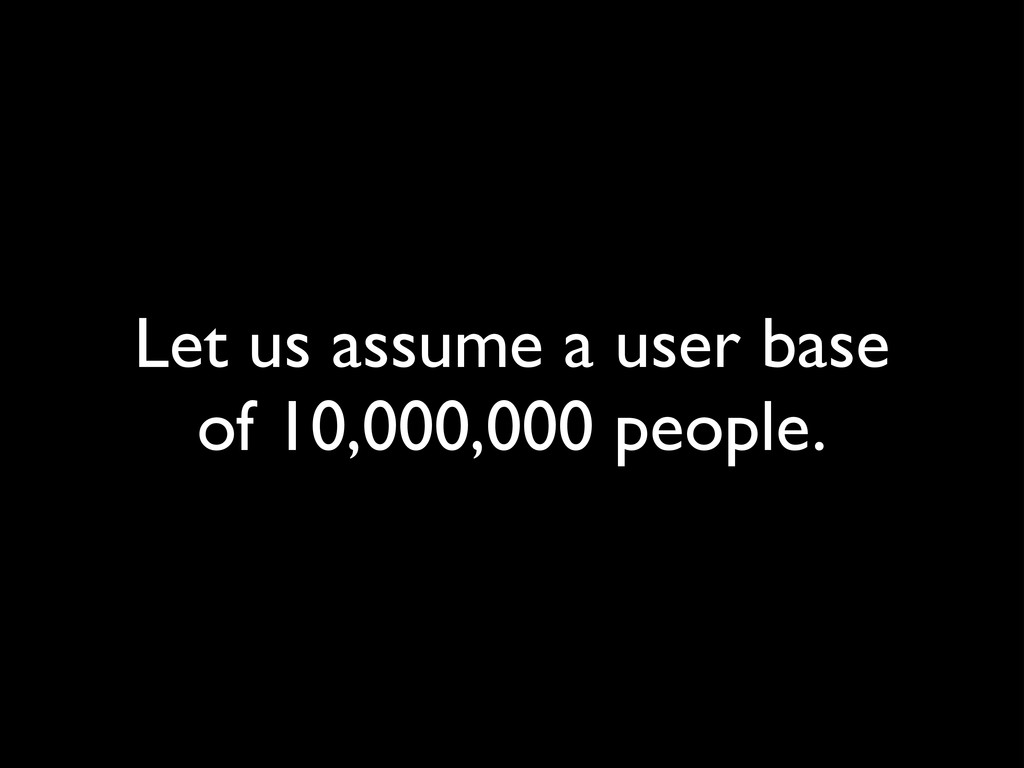 Let us assume a user base of 10,000,000 people.
