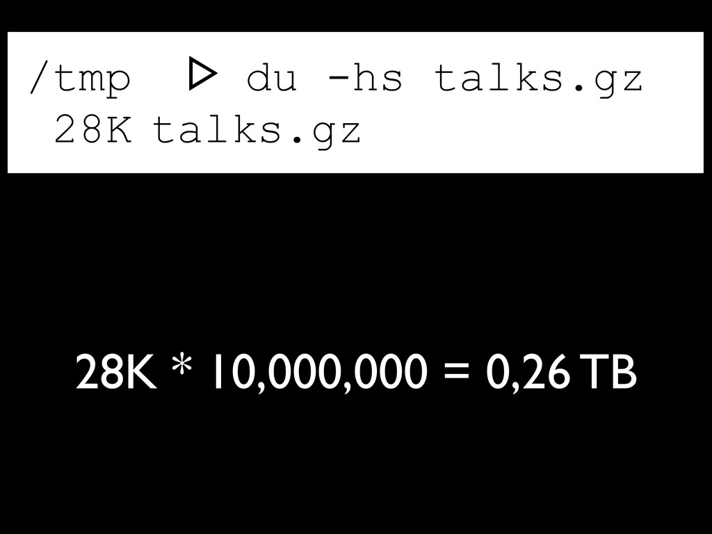 /tmp ᐅ du -hs talks.gz 28K talks.gz 28K * 10,00...